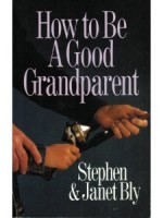 How To Be A Good Grandparent by Stephen Bly & Janet Chester Bly
